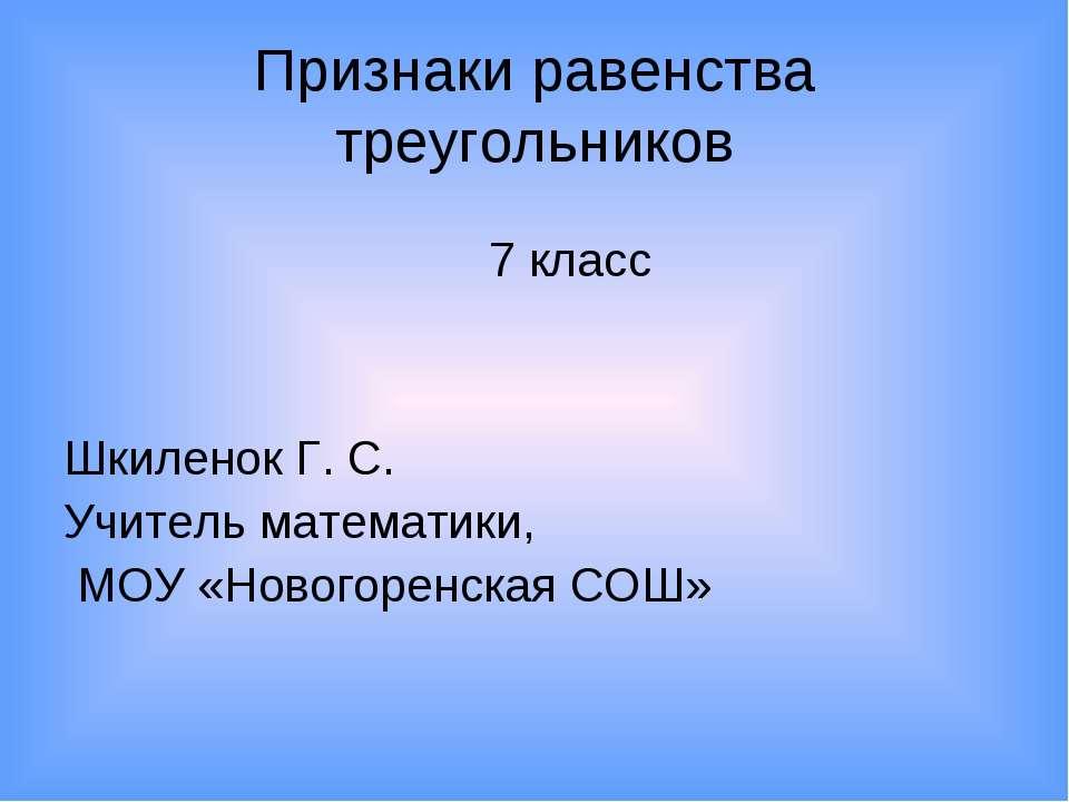 Признаки равенства треугольников Шкиленок Г. С. Учитель математики, МОУ «Ново...