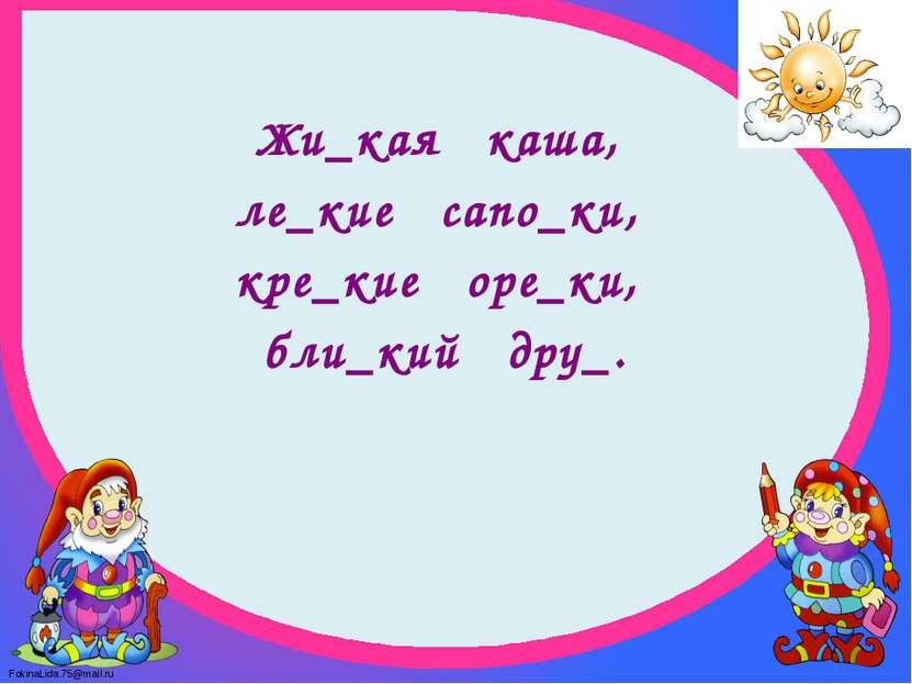 Жи_кая каша, ле_кие сапо_ки, кре_кие оре_ки, бли_кий дру_. FokinaLida.75@mail.ru