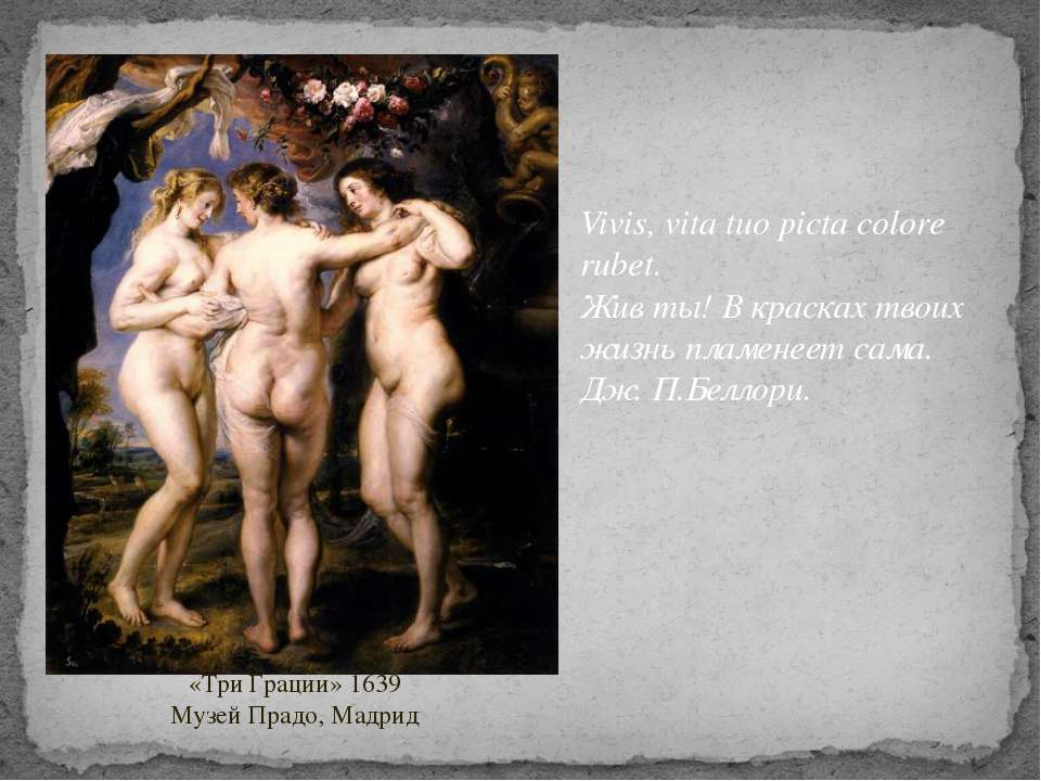 «Три Грации» 1639 Музей Прадо, Мадрид Vivis, vita tuo picta colore rubet. Жи...
