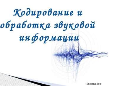 Кодирование и обработка звуковой информации Беляева Зоя Викторовна, учитель и...