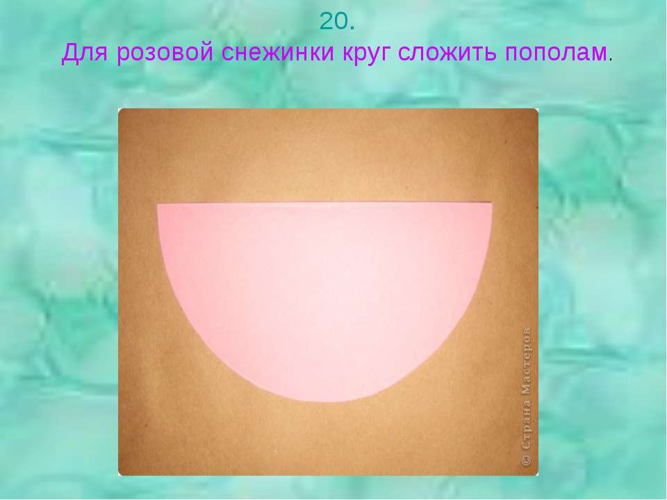 20. Для розовой снежинки круг сложить пополам.
