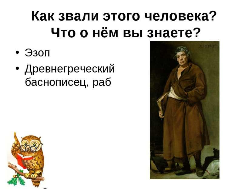 Как звали этого человека? Что о нём вы знаете? Эзоп Древнегреческий баснописе...