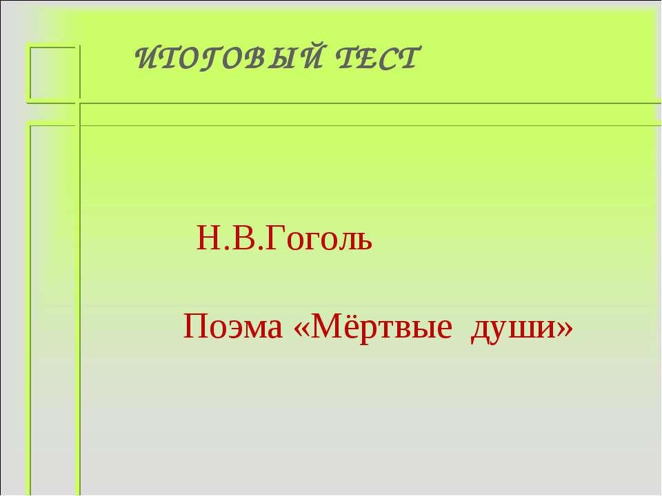 ИТОГОВЫЙ ТЕСТ Н.В.Гоголь Поэма «Мёртвые души»