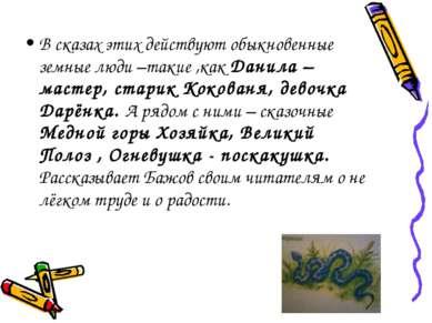 В сказах этих действуют обыкновенные земные люди –такие ,как Данила – мастер,...