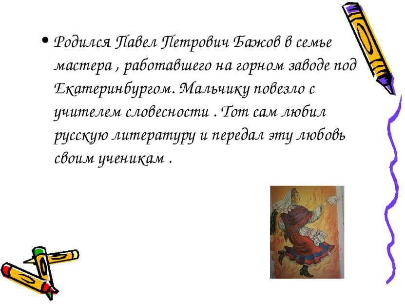 Родился Павел Петрович Бажов в семье мастера , работавшего на горном заводе п...