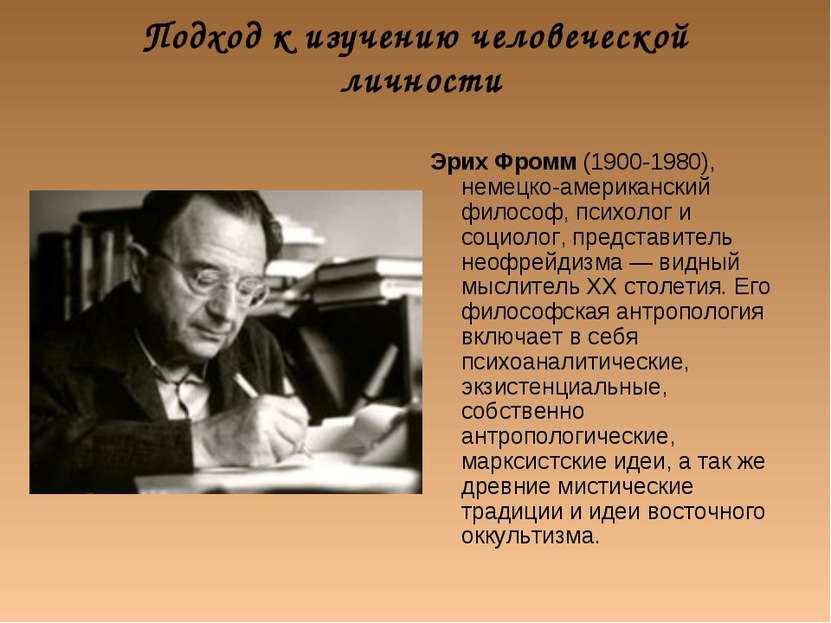 Подход к изучению человеческой личности Эрих Фромм (1900-1980), немецко-амери...