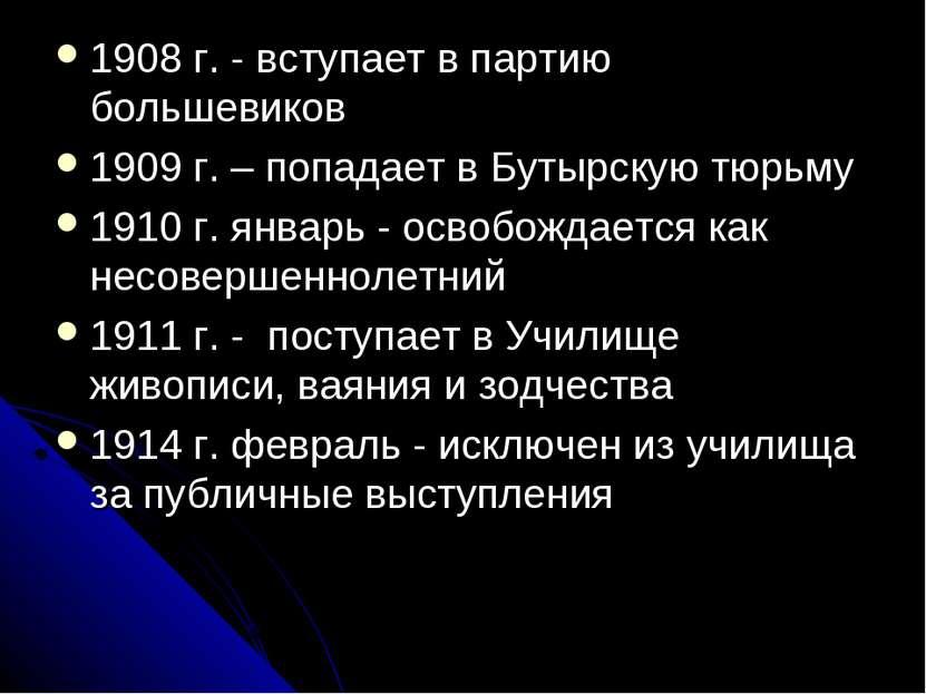 1908 г. - вступает в партию большевиков 1909 г. – попадает в Бутырскую тюрьму...
