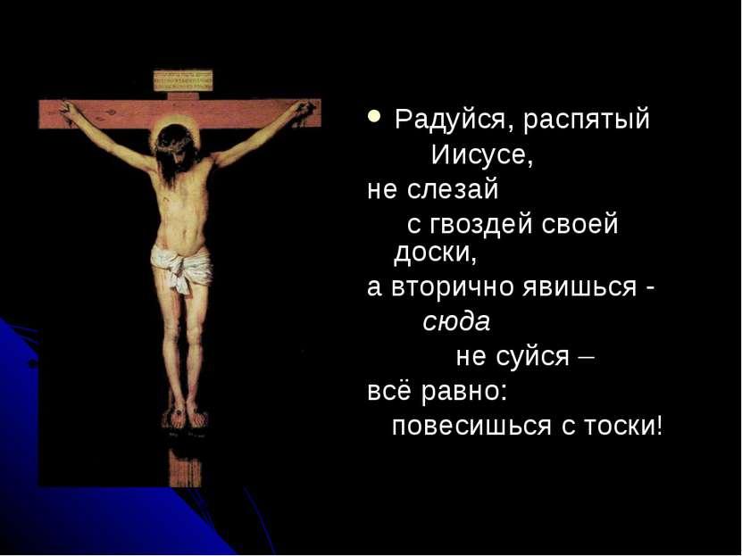 Радуйся, распятый Иисусе, не слезай с гвоздей своей доски, а вторично явишься...