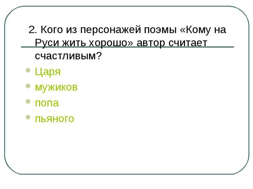 2. Кого из персонажей поэмы «Кому на Руси жить хорошо» автор считает счастлив...