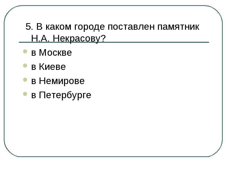 5. В каком городе поставлен памятник Н.А. Некрасову? в Москве в Киеве в Немир...