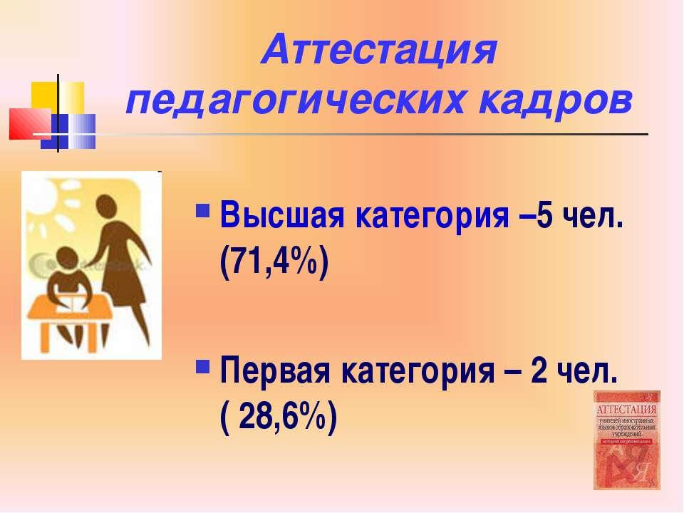 Аттестация педагогических кадров Высшая категория –5 чел. (71,4%) Первая кате...