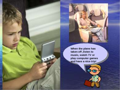 When the plane has taken off ,listen to music, watch TV or play computer game...