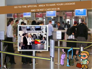 GO TO THE SPECIAL AREA TO HAVE YOUR LUGGAGE AND TICKET CHECKED IN