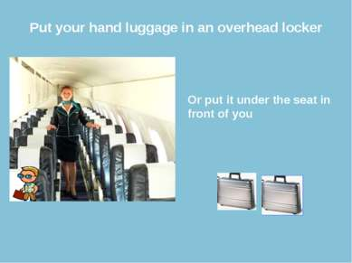 Put your hand luggage in an overhead locker Or put it under the seat in front...