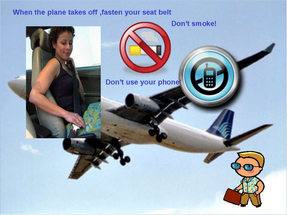 When the plane takes off ,fasten your seat belt Don't smoke! Don't use your p...