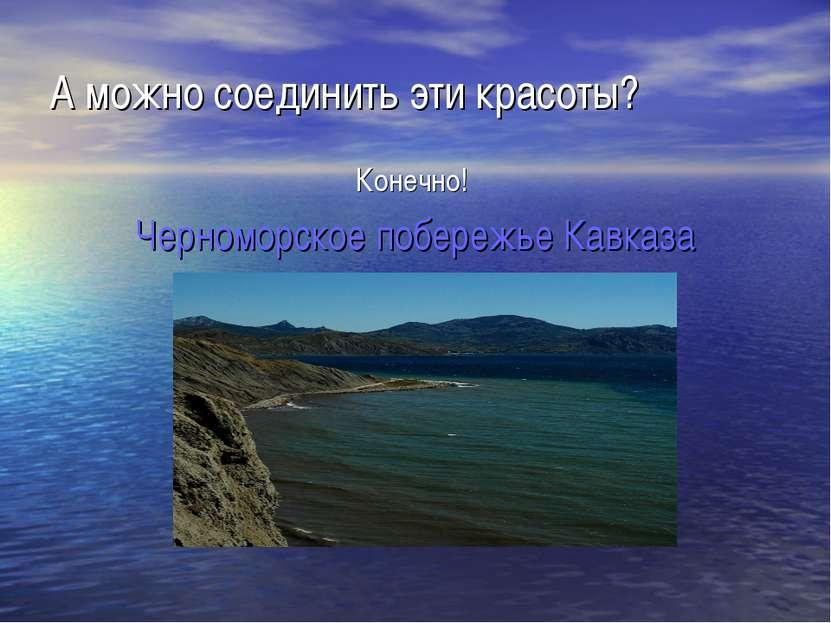 А можно соединить эти красоты? Конечно! Черноморское побережье Кавказа