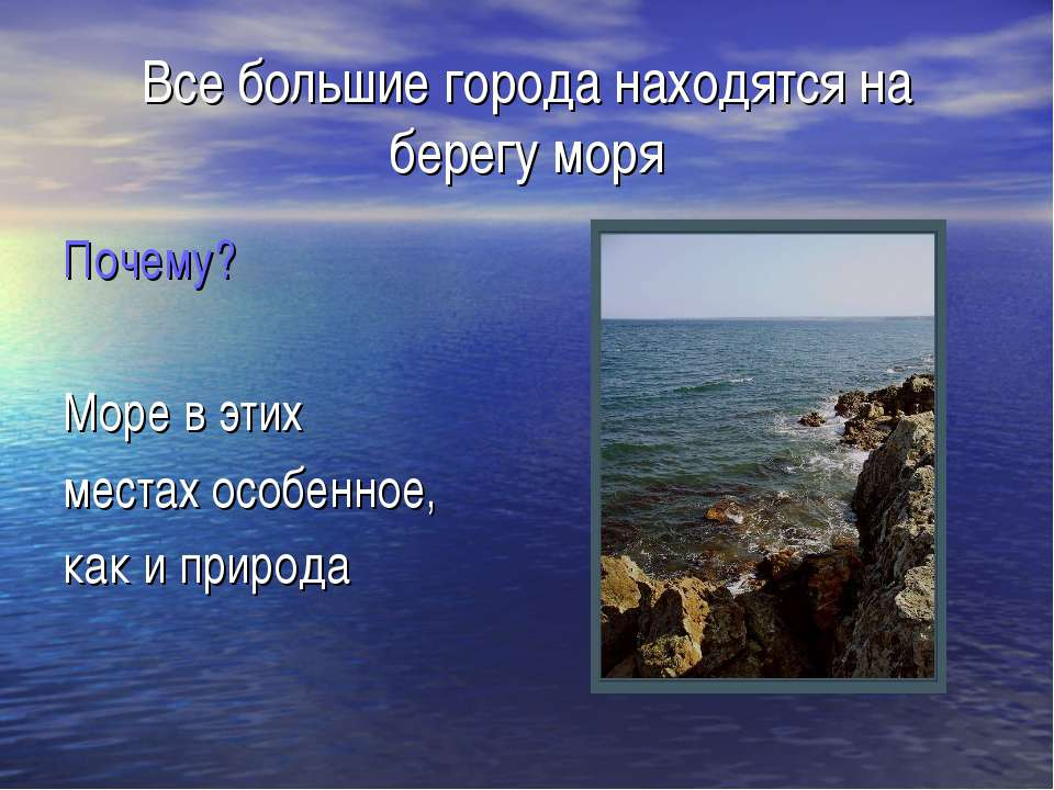 Все большие города находятся на берегу моря Почему? Море в этих местах особен...