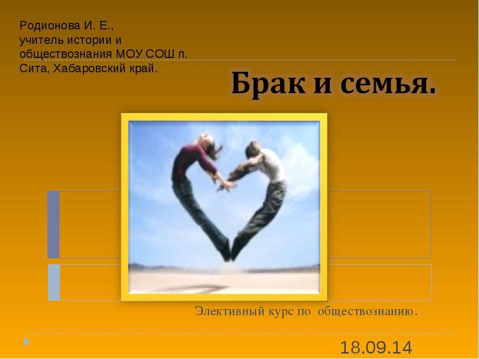Элективный курс по обществознанию. * Родионова И. Е., учитель истории и общес...