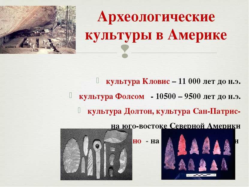Археологические культуры в Америке культура Кловис – 11 000 лет до н.э. культ...