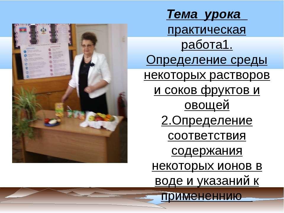 Тема урока практическая работа1. Определение среды некоторых растворов и соко...