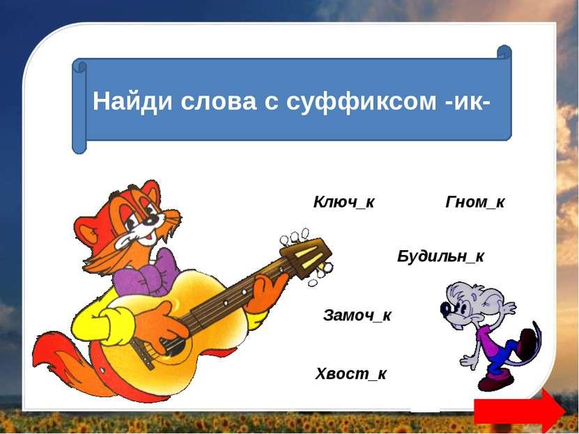 Найди слова с суффиксом -ик- Замоч_к Хвост_к Будильн_к Гном_к Ключ_к