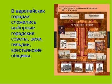 В европейских городах сложились выборные городские советы, цехи, гильдии, кре...