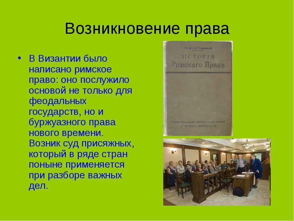Возникновение права В Византии было написано римское право: оно послужило осн...