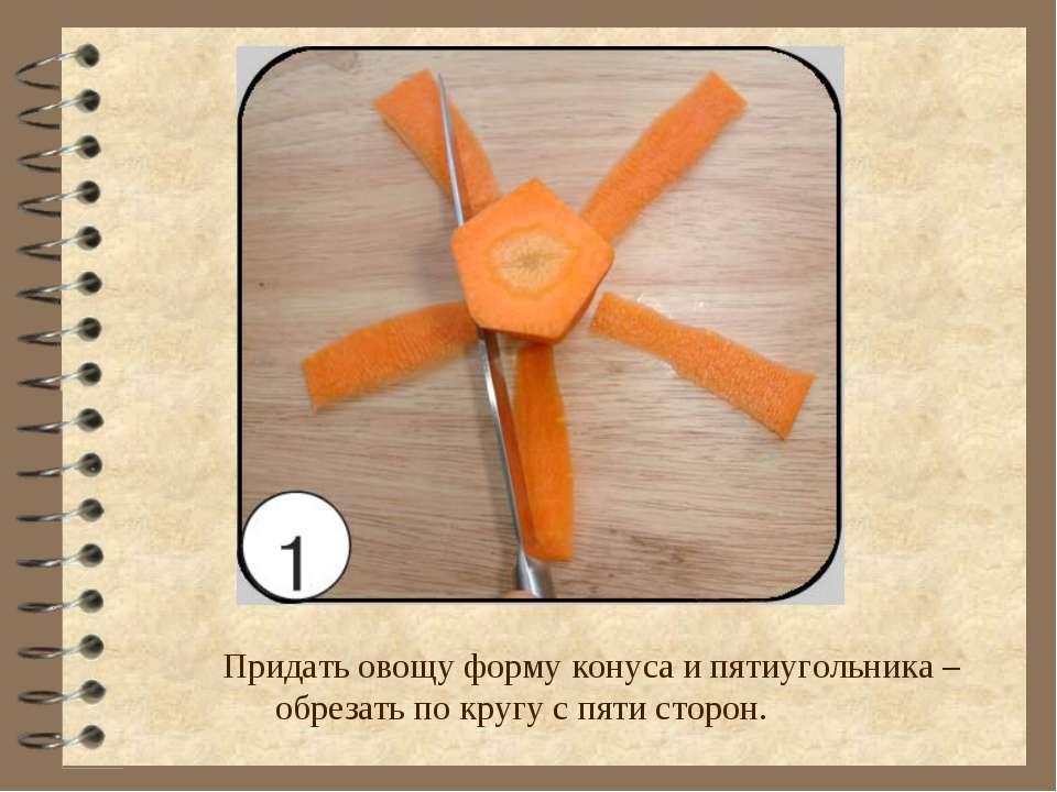 Придать овощу форму конуса и пятиугольника –обрезать по кругу с пяти сторон.