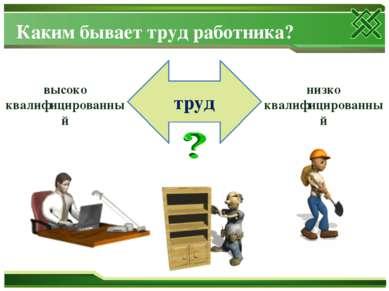 Каким бывает труд работника? труд высоко квалифицированный низко квалифициров...