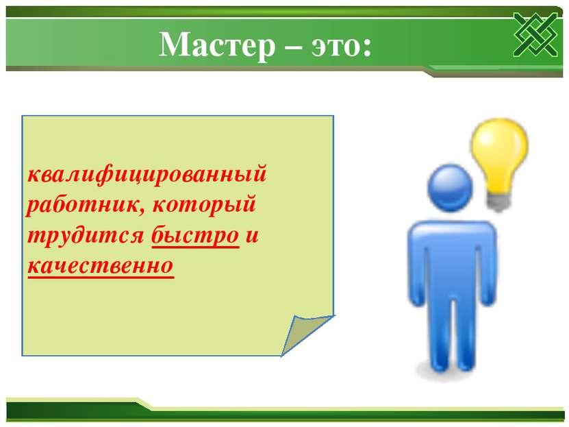 Мастер – это: квалифицированный работник, который трудится быстро и качественно