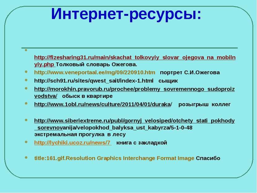 Интернет-ресурсы: http://fizesharing31.ru/main/skachat_tolkovyiy_slovar_ojego...