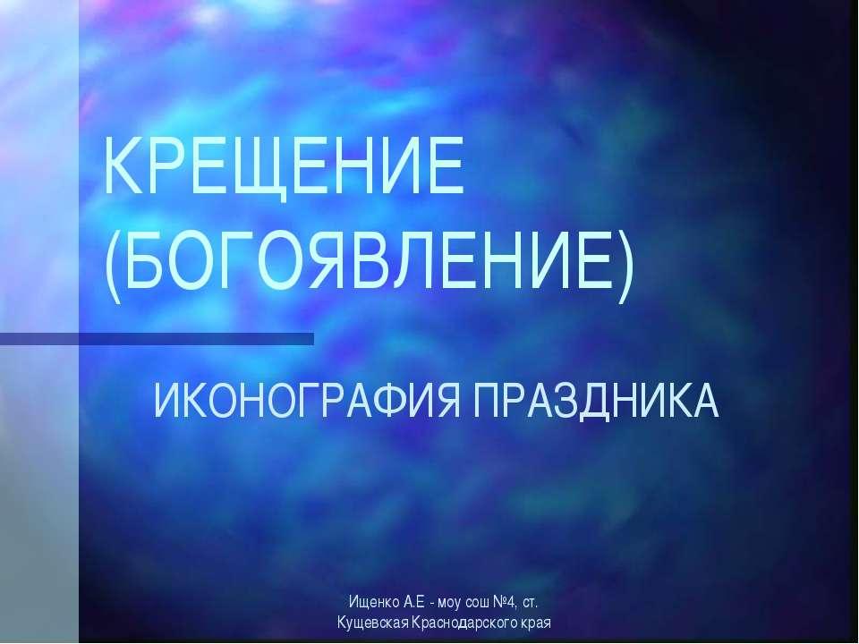 КРЕЩЕНИЕ (БОГОЯВЛЕНИЕ) ИКОНОГРАФИЯ ПРАЗДНИКА Ищенко А.Е - моу сош №4, ст. Кущ...