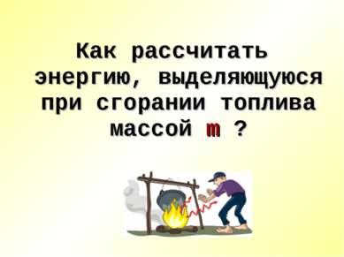 Как рассчитать энергию, выделяющуюся при сгорании топлива массой m ?