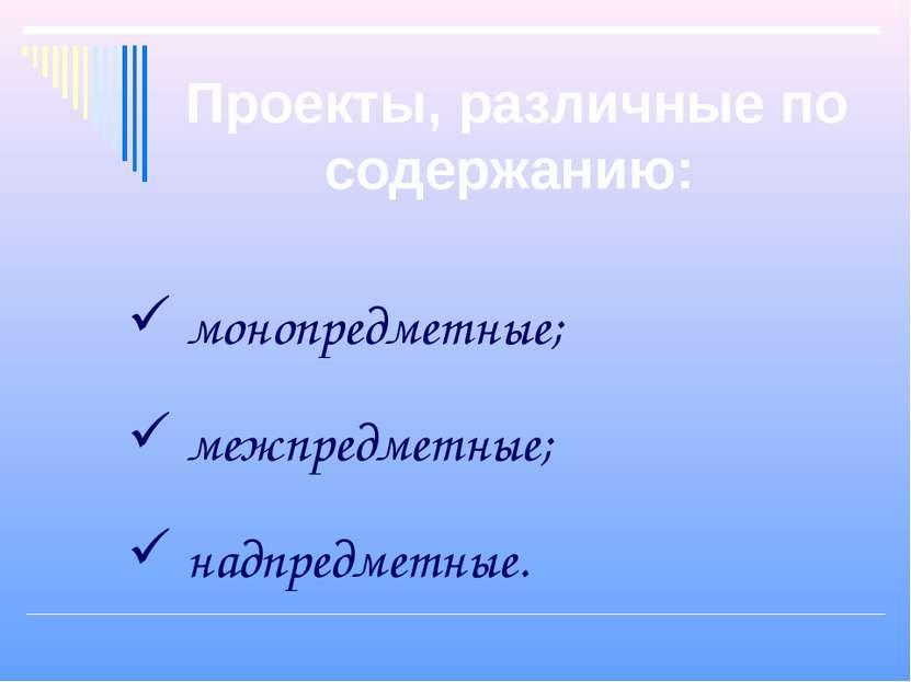 Проекты, различные по содержанию: монопредметные; межпредметные; надпредметные.