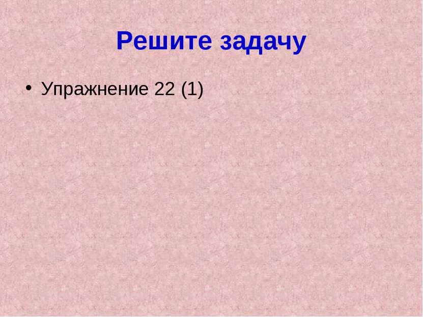 Решите задачу Упражнение 22 (1)