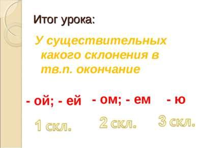 Итог урока: У существительных какого склонения в тв.п. окончание - ой; - ей -...