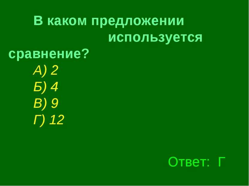 В каком предложении используется сравнение? А) 2 Б) 4 В) 9 Г) 12  Ответ: Г