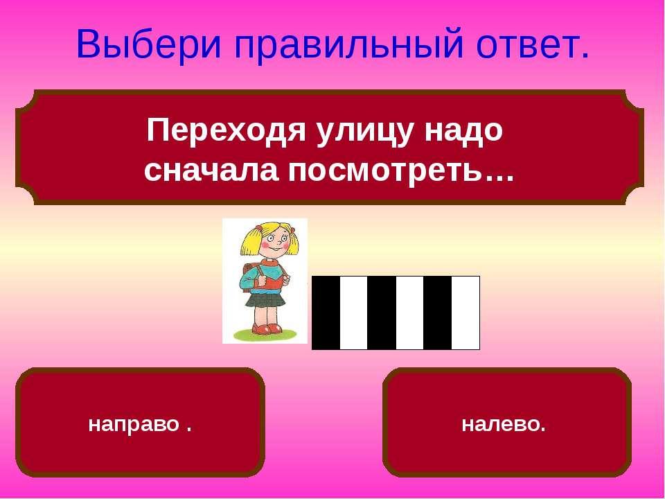 Переходя улицу надо сначала посмотреть… Выбери правильный ответ. налево. напр...