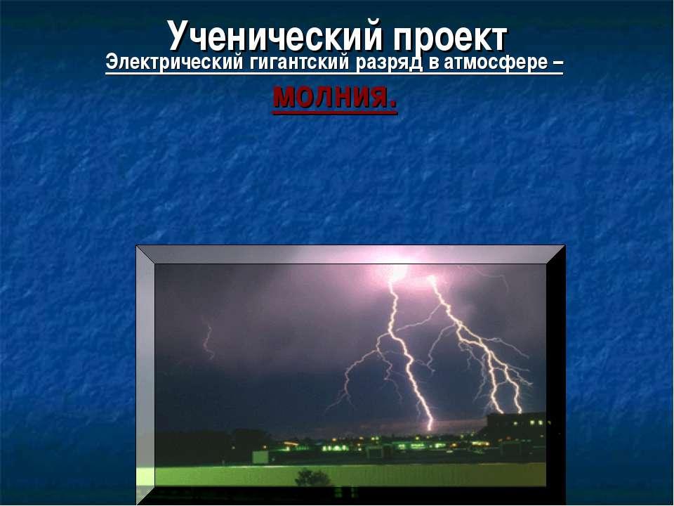 Ученический проект Электрический гигантский разряд в атмосфере – молния.