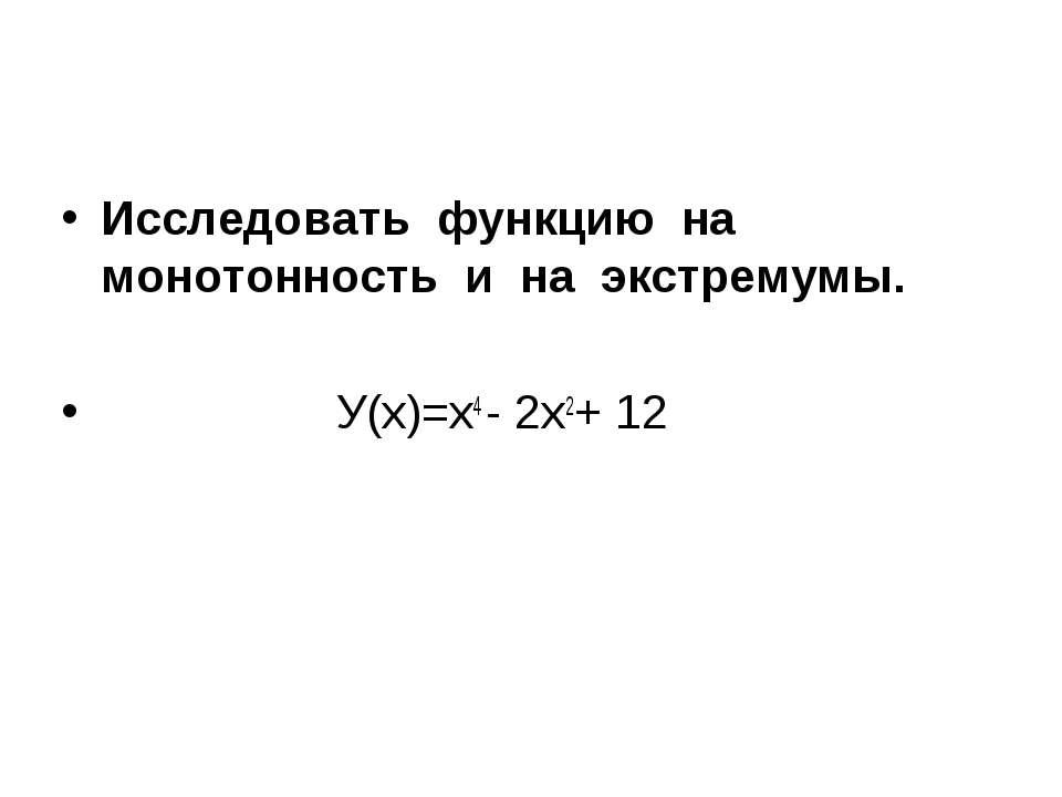 Исследовать функцию на монотонность и на экстремумы. У(х)=х4 - 2х2+ 12