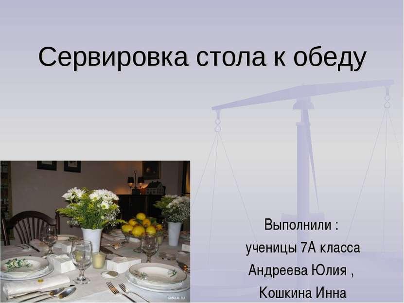 Сервировка стола к обеду Выполнили : ученицы 7А класса Андреева Юлия , Кошкин...