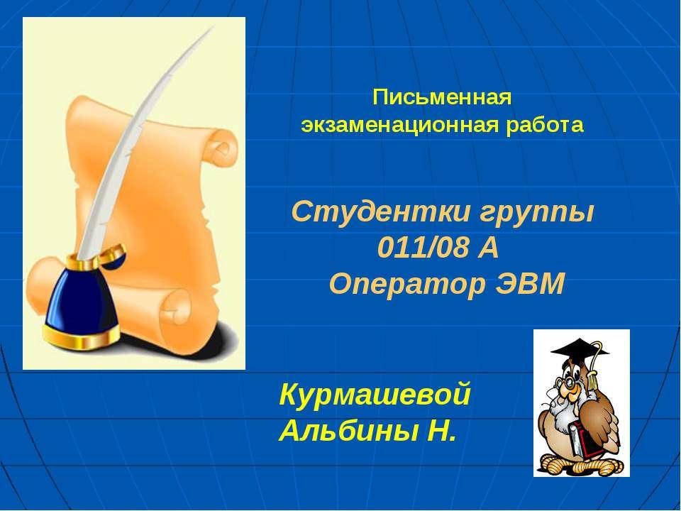 Письменная экзаменационная работа Студентки группы 011/08 А Оператор ЭВМ Курм...