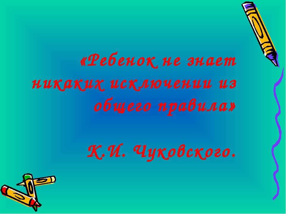 «Ребенок не знает никаких исключении из общего правила» К.И. Чуковского.