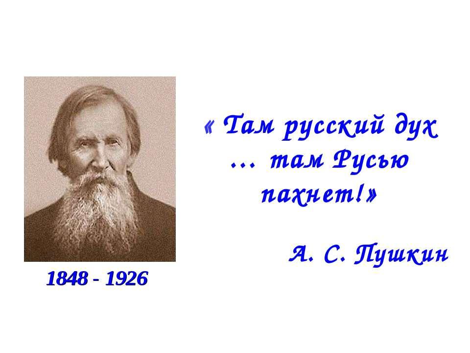« Там русский дух … там Русью пахнет!» А. С. Пушкин 1848 - 1926