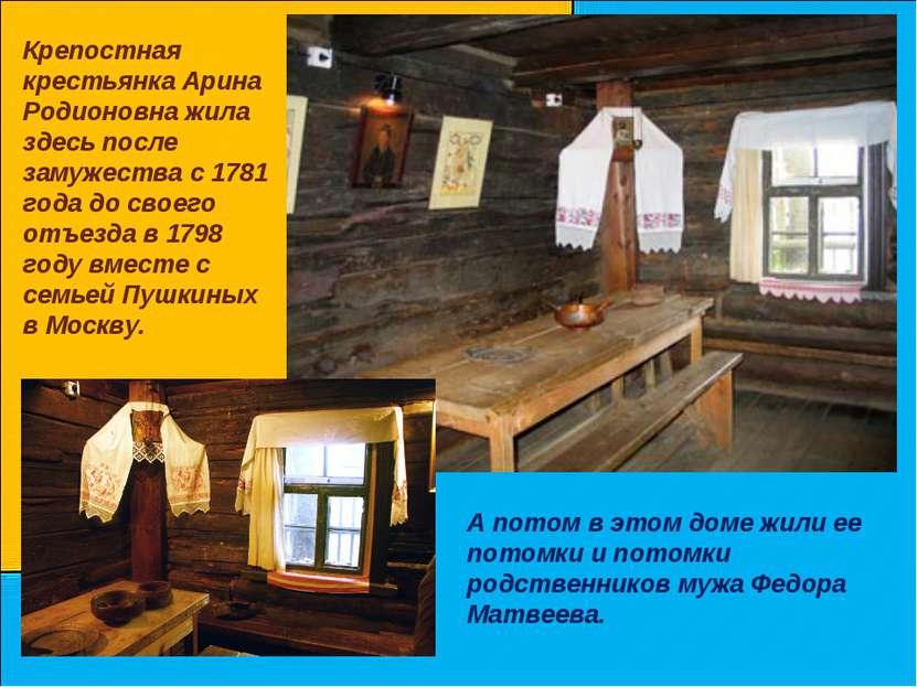 Крепостная крестьянка Арина Родионовна жила здесь после замужества с 1781 год...