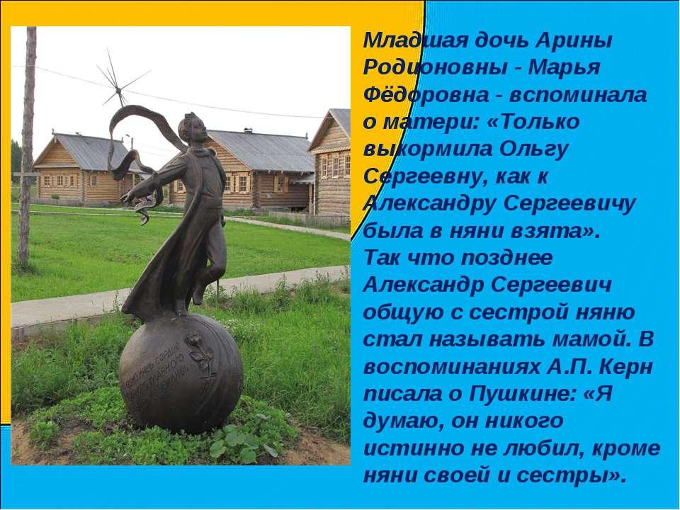 Младшая дочь Арины Родионовны - Марья Фёдоровна - вспоминала о матери: «Тольк...