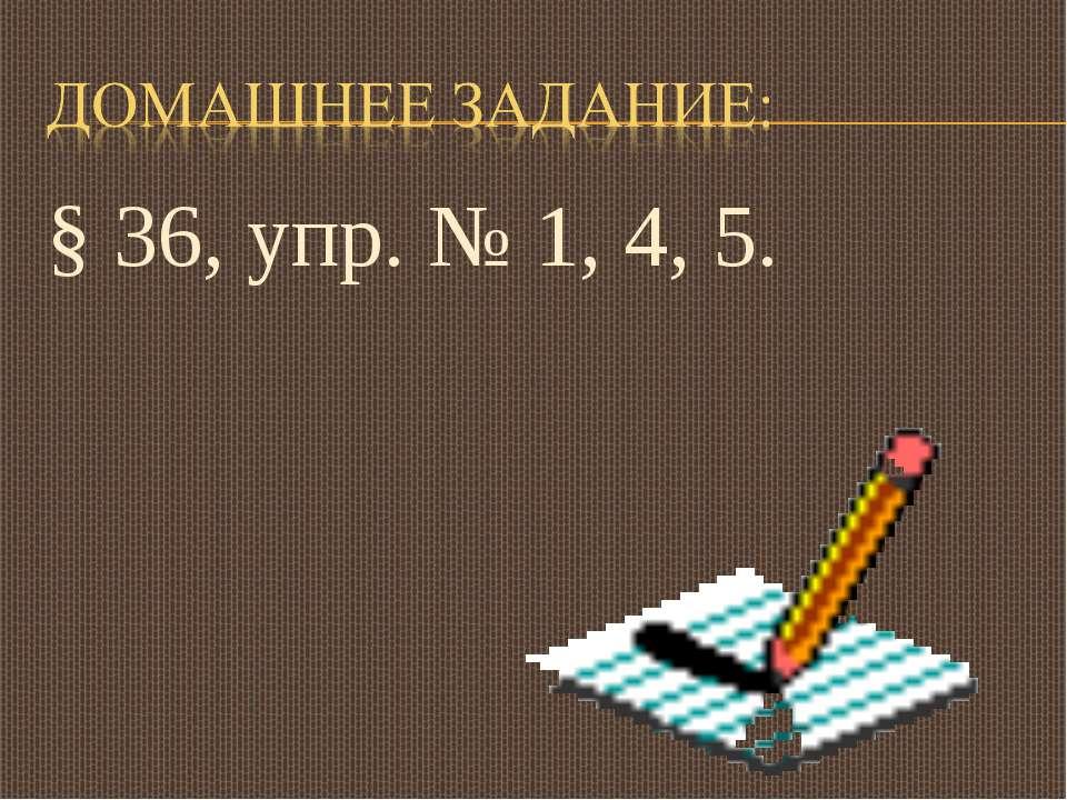 § 36, упр. № 1, 4, 5.