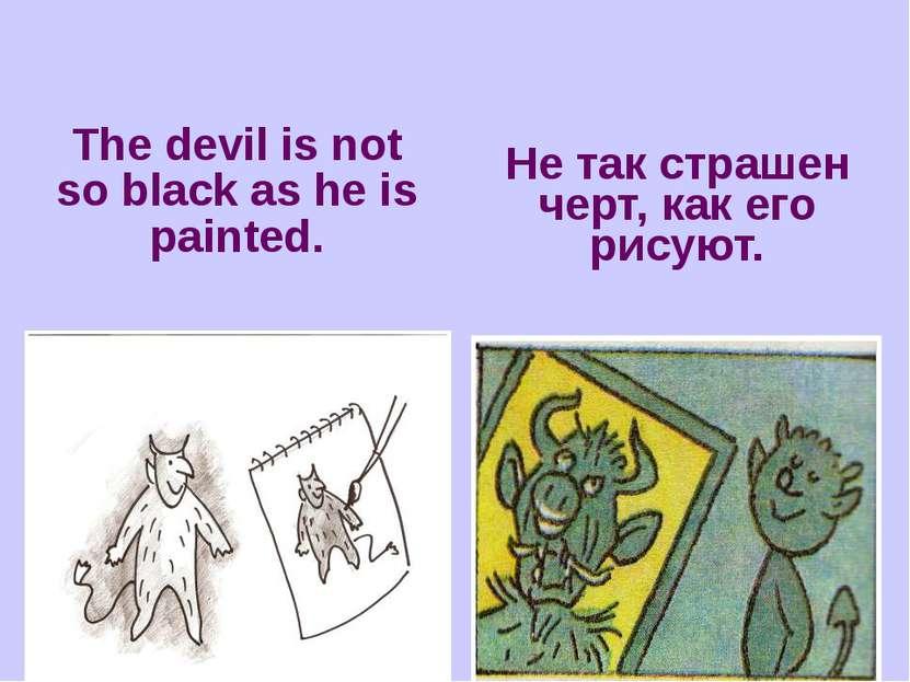 The devil is not so black as he is painted. Не так страшен черт, как его рисуют.
