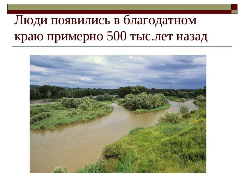 Люди появились в благодатном краю примерно 500 тыс.лет назад