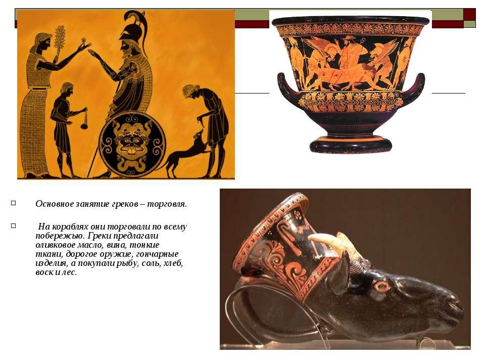 Основное занятие греков – торговля. На кораблях они торговали по всему побере...